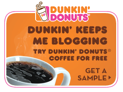 Dunkin' Donuts. Dunkin' keeps me blogging. Try Dunkin' Donuts Coffee For Free. Get a Sample